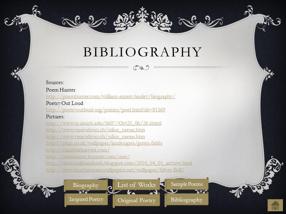 BIBLIOGRAPHY Sources: Poem Hunter http://poemhunter.com/william-ernest-henley/biography/ Poetry Out Loud http://poetryoutloud.org/poems/poet.html?id=81369 Pictures: http://www.ur.umich.edu/0607/Oct23_06/26.shtml http://www.venividivici.ch/julius_caesar.htm http://iskin.co.uk/wallpaper/landscapes/green-fields http://claimtheharvest.com/ http://noemisiren.buzznet.com/user/ http://drewsoddsandsods.blogspot.com/2010_04_01_archive.html http://www.freechristmaswallpapers.net/wallpaper/Silver-Bell/ Biography List of Works Original Poetry Inspired Poetry Bibliography Sample Poems
