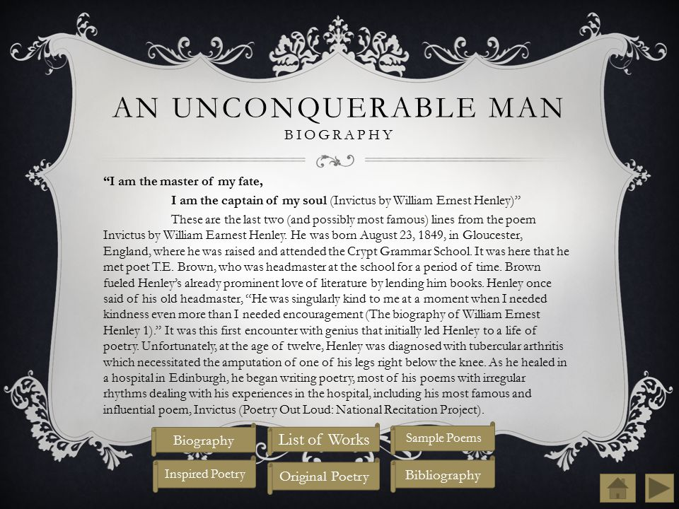 AN UNCONQUERABLE MAN BIOGRAPHY I am the master of my fate, I am the captain of my soul (Invictus by William Ernest Henley) These are the last two (and possibly most famous) lines from the poem Invictus by William Earnest Henley.