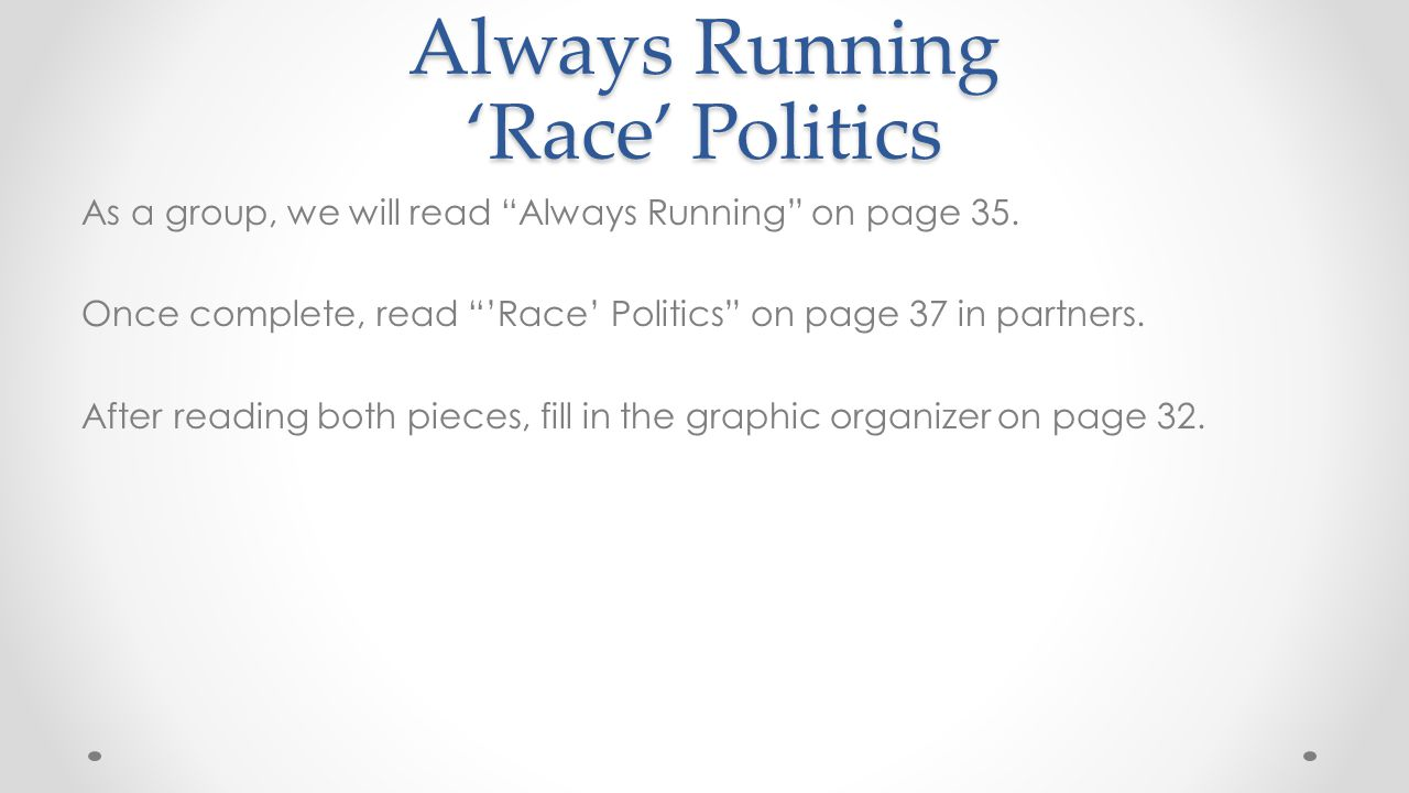 After Reading Use the graphic organizer on page 37 to collect details from Always Running that indicate differences in the way the prose story is told compared to the poetic version of Race' Politics. Then discuss which components of coming of age are present in the two texts.