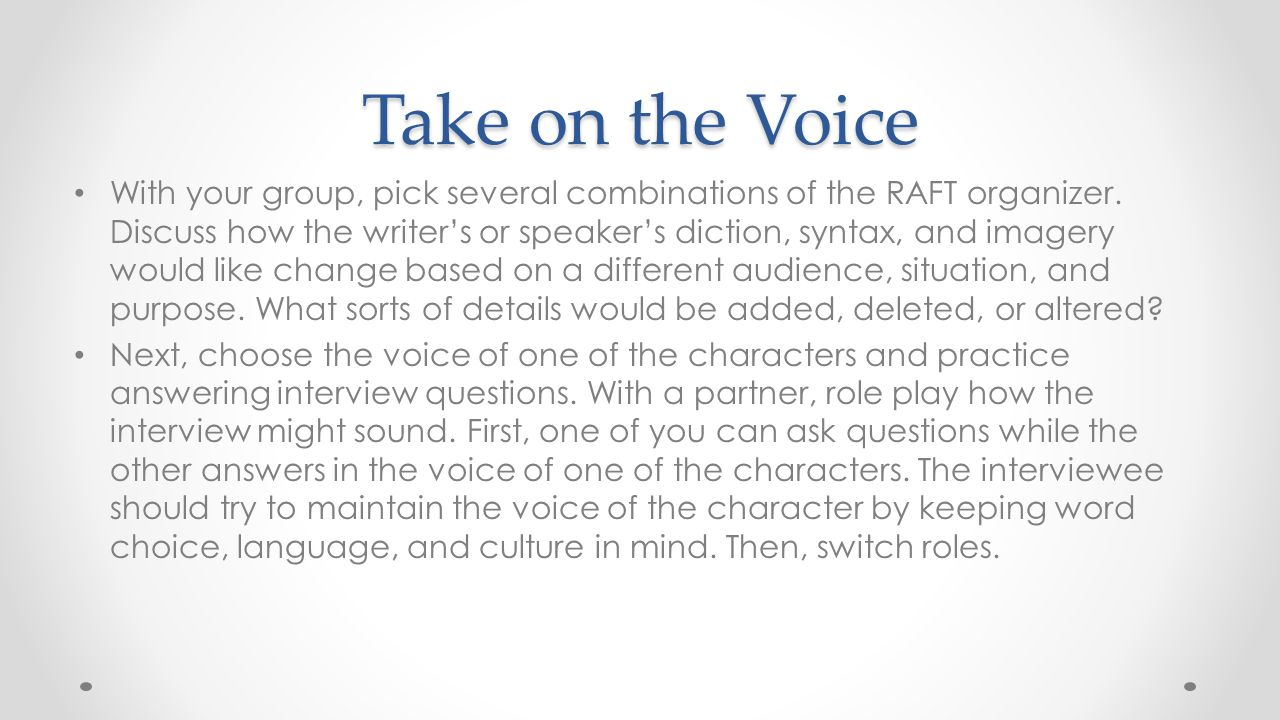 Take on the Voice With your group, pick several combinations of the RAFT organizer. Discuss how the writer's or speaker's diction, syntax, and imagery