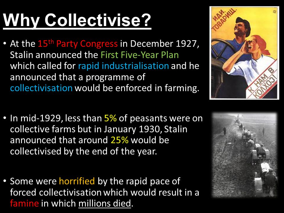 Why Collectivise? At the 15 th Party Congress in December 1927, Stalin announced the First Five-Year Plan which called for rapid industrialisation and