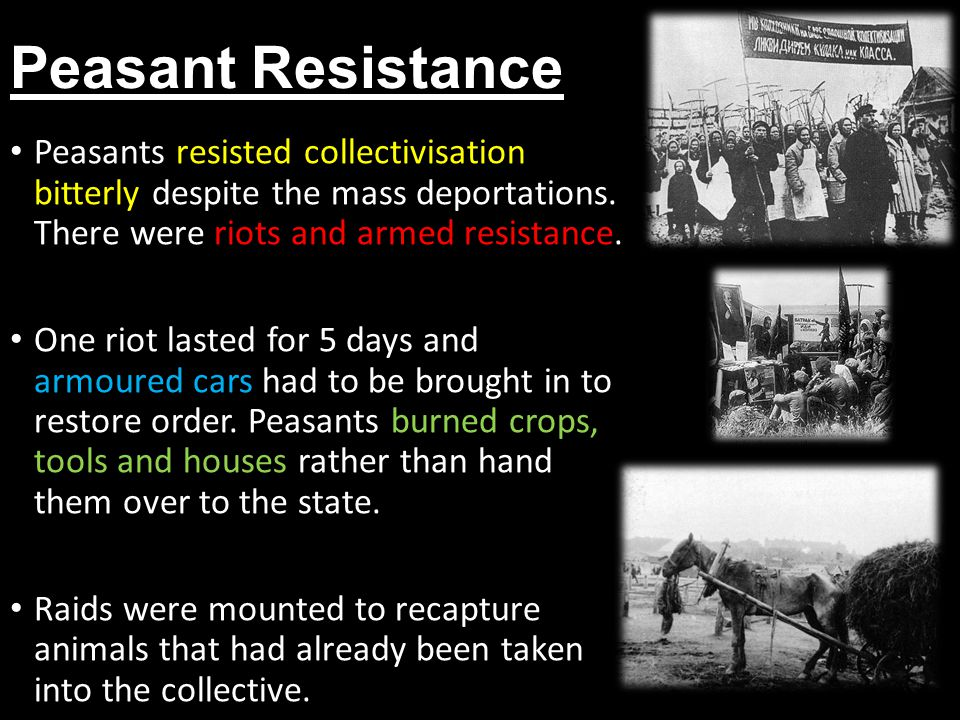 Peasant Resistance Peasants resisted collectivisation bitterly despite the mass deportations. There were riots and armed resistance. One riot lasted f