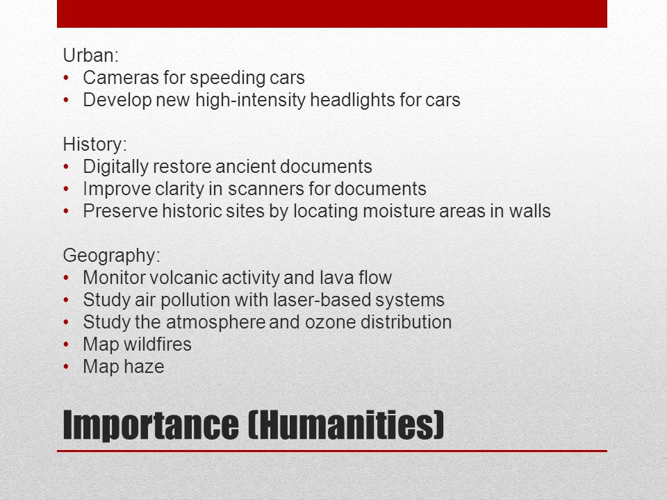 Importance (Humanities) Urban: Cameras for speeding cars Develop new high-intensity headlights for cars History: Digitally restore ancient documents Improve clarity in scanners for documents Preserve historic sites by locating moisture areas in walls Geography: Monitor volcanic activity and lava flow Study air pollution with laser-based systems Study the atmosphere and ozone distribution Map wildfires Map haze