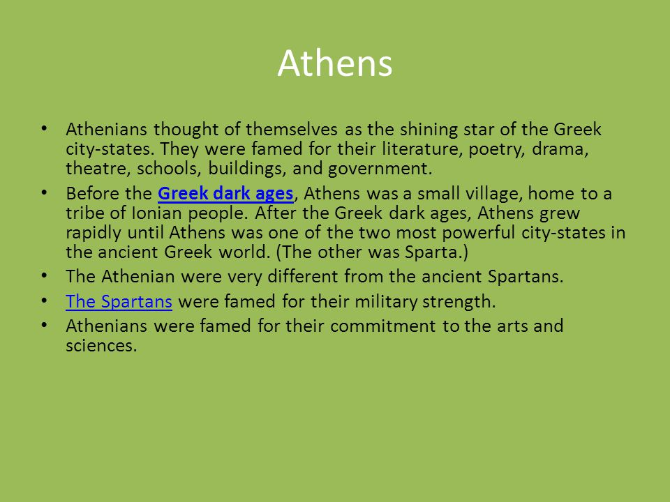 Athens Athenians thought of themselves as the shining star of the Greek city-states. They were famed for their literature, poetry, drama, theatre, sch
