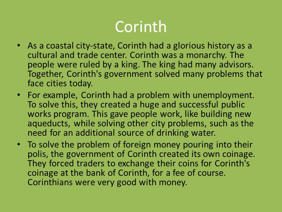Corinth As a coastal city-state, Corinth had a glorious history as a cultural and trade center. Corinth was a monarchy. The people were ruled by a kin