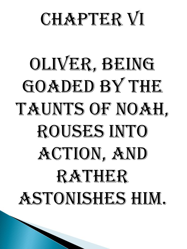 Chapter VI Oliver, being goaded by the taunts of Noah, rouses into action, and rather astonishes him.