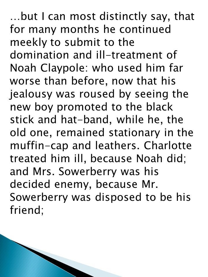…but I can most distinctly say, that for many months he continued meekly to submit to the domination and ill-treatment of Noah Claypole: who used him far worse than before, now that his jealousy was roused by seeing the new boy promoted to the black stick and hat-band, while he, the old one, remained stationary in the muffin-cap and leathers.
