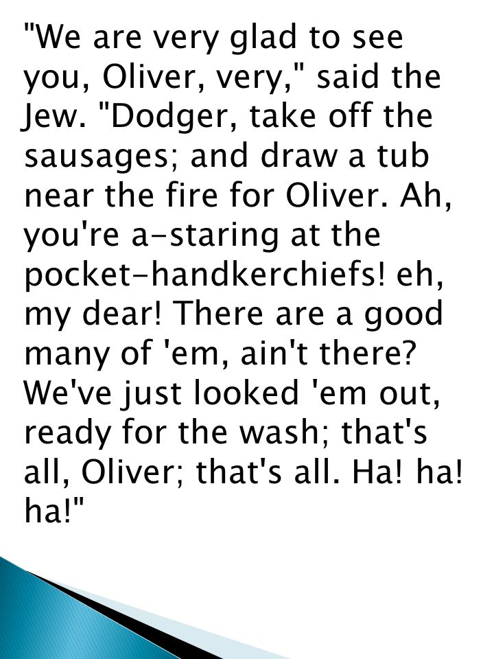 We are very glad to see you, Oliver, very, said the Jew.