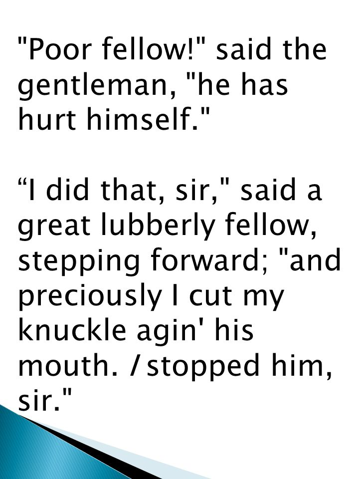 Poor fellow! said the gentleman, he has hurt himself. I did that, sir, said a great lubberly fellow, stepping forward; and preciously I cut my knuckle agin his mouth.