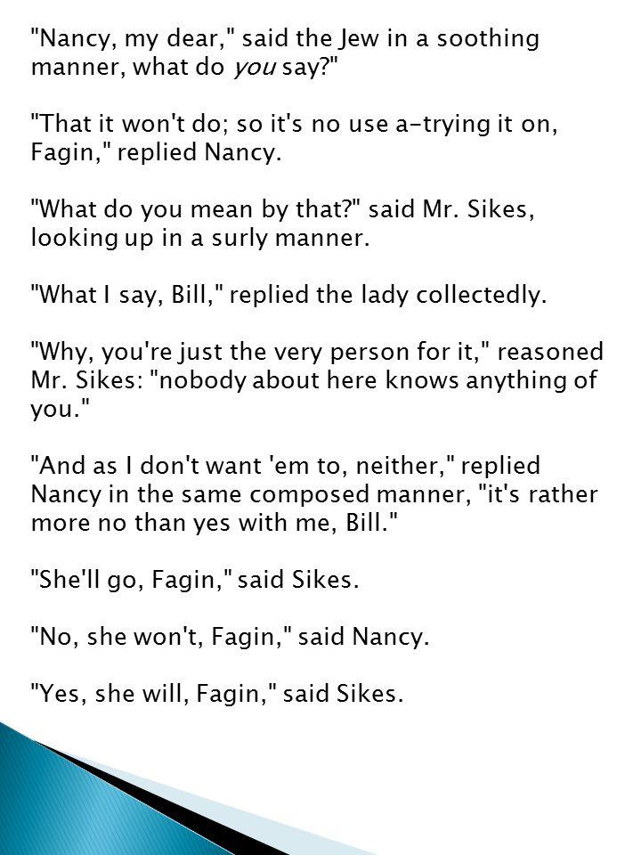 Nancy, my dear, said the Jew in a soothing manner, what do you say That it won t do; so it s no use a-trying it on, Fagin, replied Nancy.