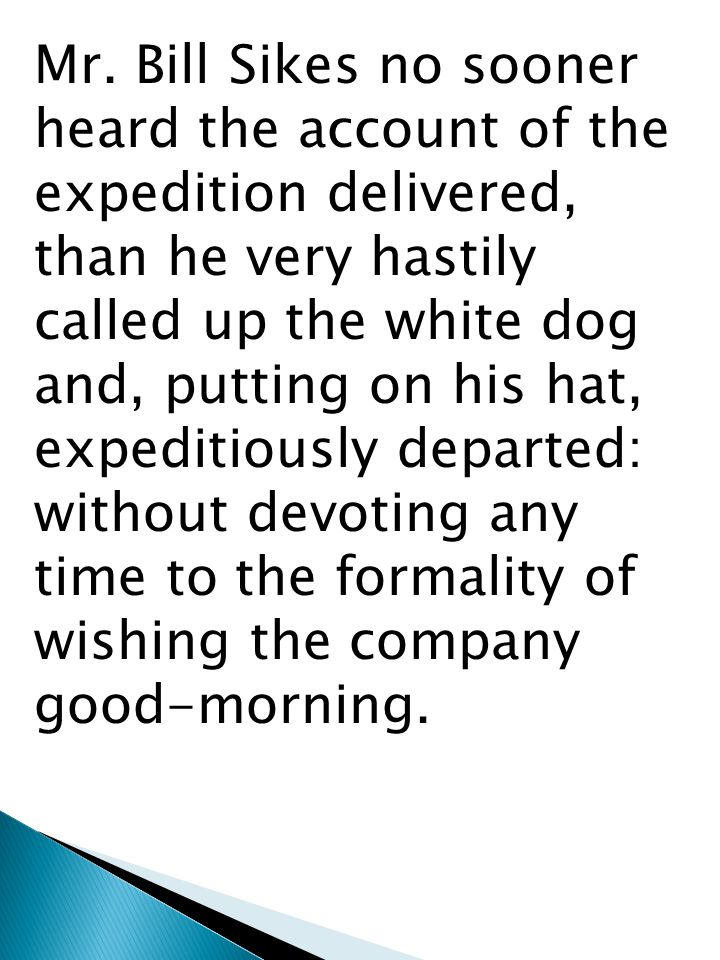 Mr. Bill Sikes no sooner heard the account of the expedition delivered, than he very hastily called up the white dog and, putting on his hat, expediti