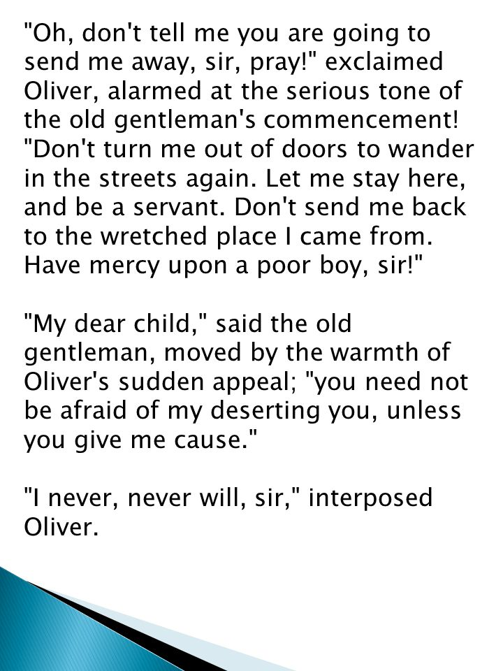 Oh, don t tell me you are going to send me away, sir, pray! exclaimed Oliver, alarmed at the serious tone of the old gentleman s commencement.