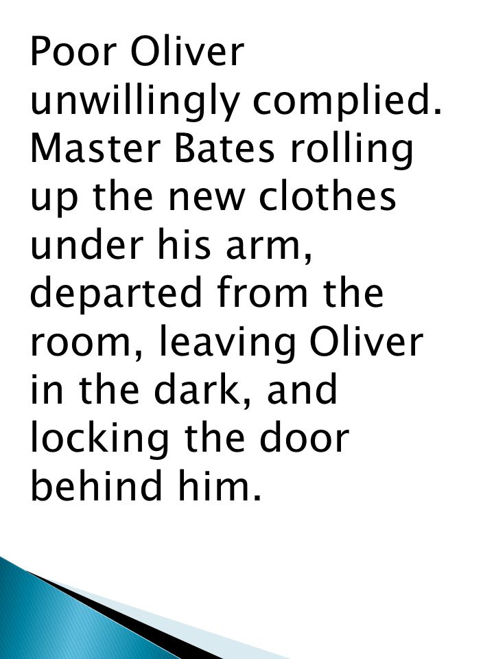 Poor Oliver unwillingly complied. Master Bates rolling up the new clothes under his arm, departed from the room, leaving Oliver in the dark, and locki