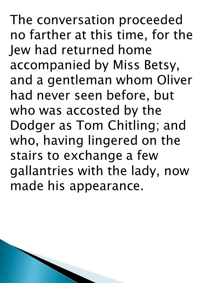 The conversation proceeded no farther at this time, for the Jew had returned home accompanied by Miss Betsy, and a gentleman whom Oliver had never seen before, but who was accosted by the Dodger as Tom Chitling; and who, having lingered on the stairs to exchange a few gallantries with the lady, now made his appearance.