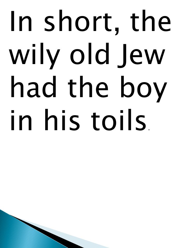 In short, the wily old Jew had the boy in his toils.