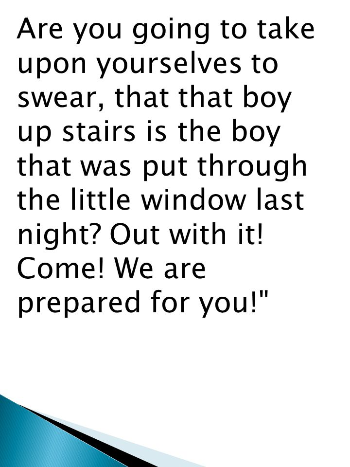 Are you going to take upon yourselves to swear, that that boy up stairs is the boy that was put through the little window last night.
