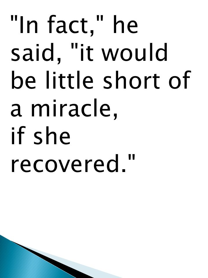 In fact, he said, it would be little short of a miracle, if she recovered.