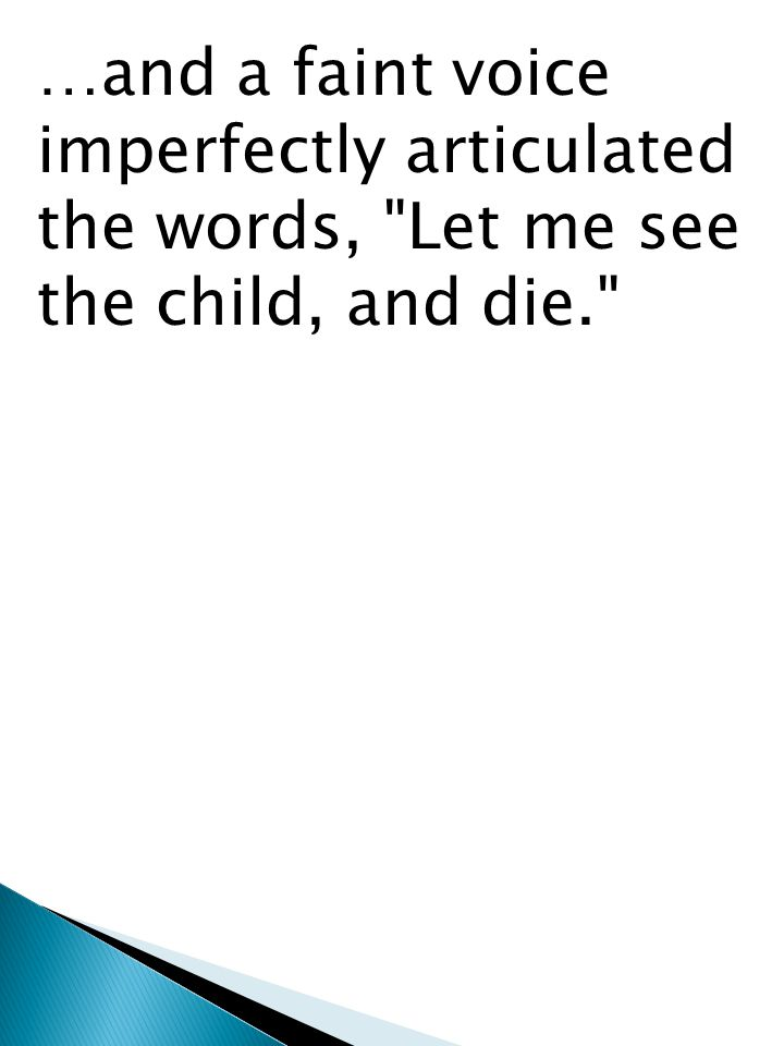 …and a faint voice imperfectly articulated the words, Let me see the child, and die.