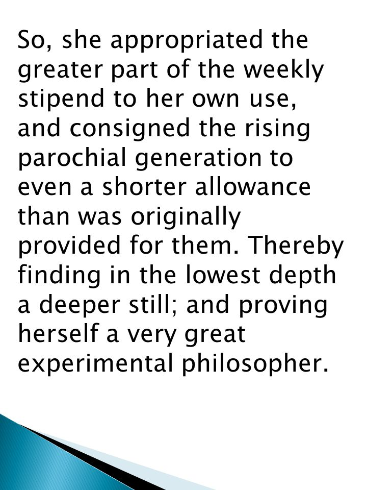 So, she appropriated the greater part of the weekly stipend to her own use, and consigned the rising parochial generation to even a shorter allowance than was originally provided for them.