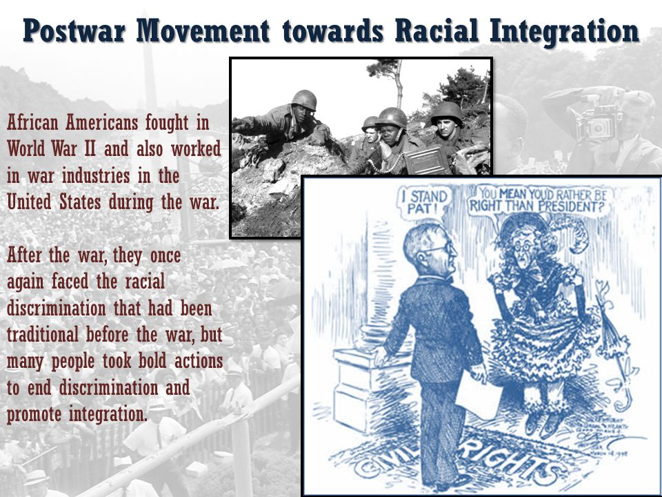 Postwar Movement towards Racial Integration African Americans fought in World War II and also worked in war industries in the United States during the war.