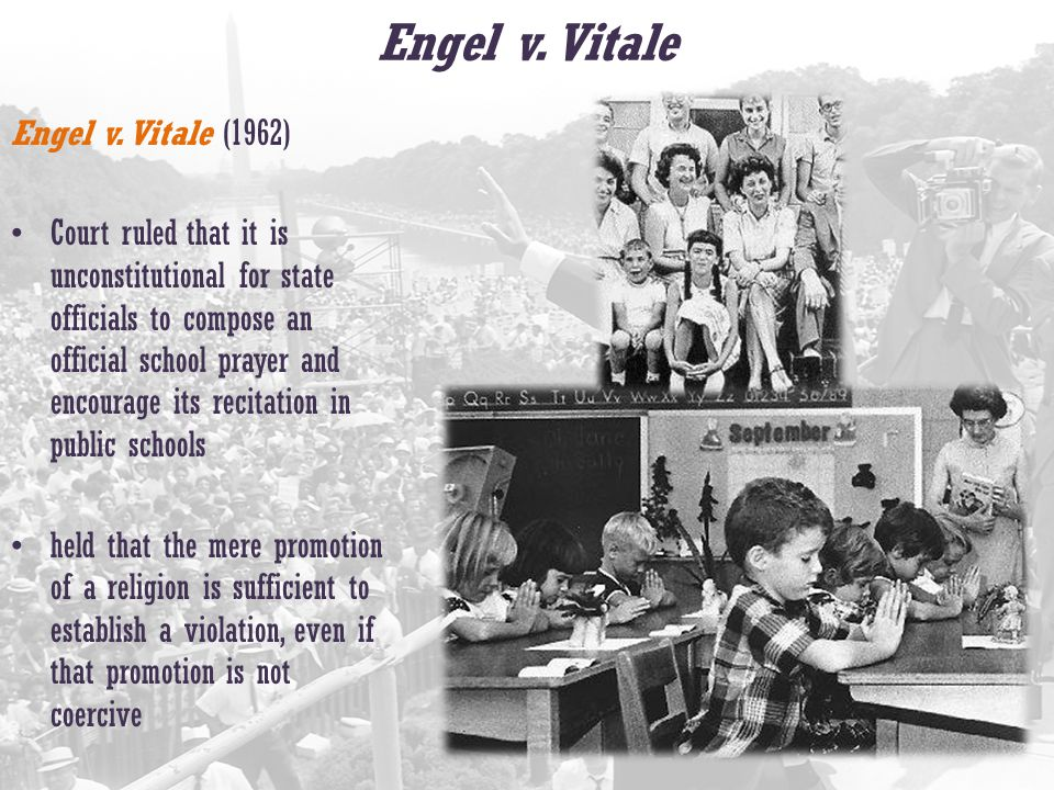 Engel v. Vitale Engel v. Vitale (1962) Court ruled that it is unconstitutional for state officials to compose an official school prayer and encourage