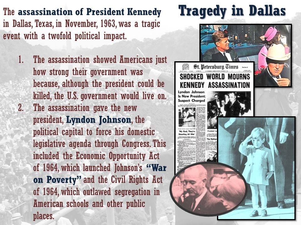 Tragedy in Dallas The assassination of President Kennedy in Dallas, Texas, in November, 1963, was a tragic event with a twofold political impact.