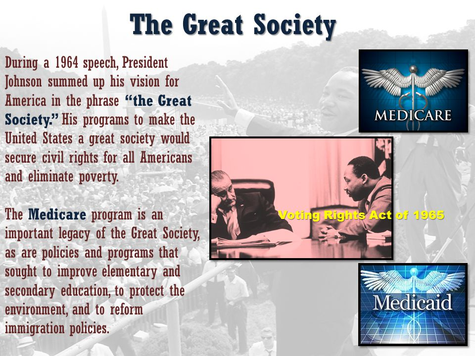 The Great Society Voting Rights Act of 1965 During a 1964 speech, President Johnson summed up his vision for America in the phrase the Great Society. His programs to make the United States a great society would secure civil rights for all Americans and eliminate poverty.