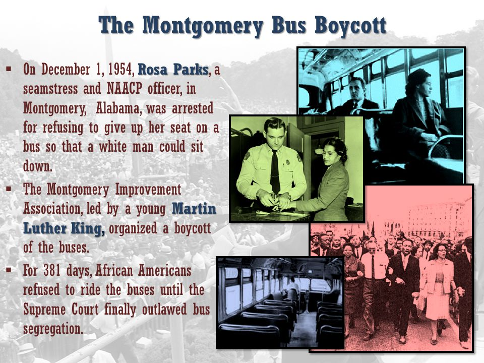 The Montgomery Bus Boycott Rosa Parks  On December 1, 1954, Rosa Parks, a seamstress and NAACP officer, in Montgomery, Alabama, was arrested for refusing to give up her seat on a bus so that a white man could sit down.