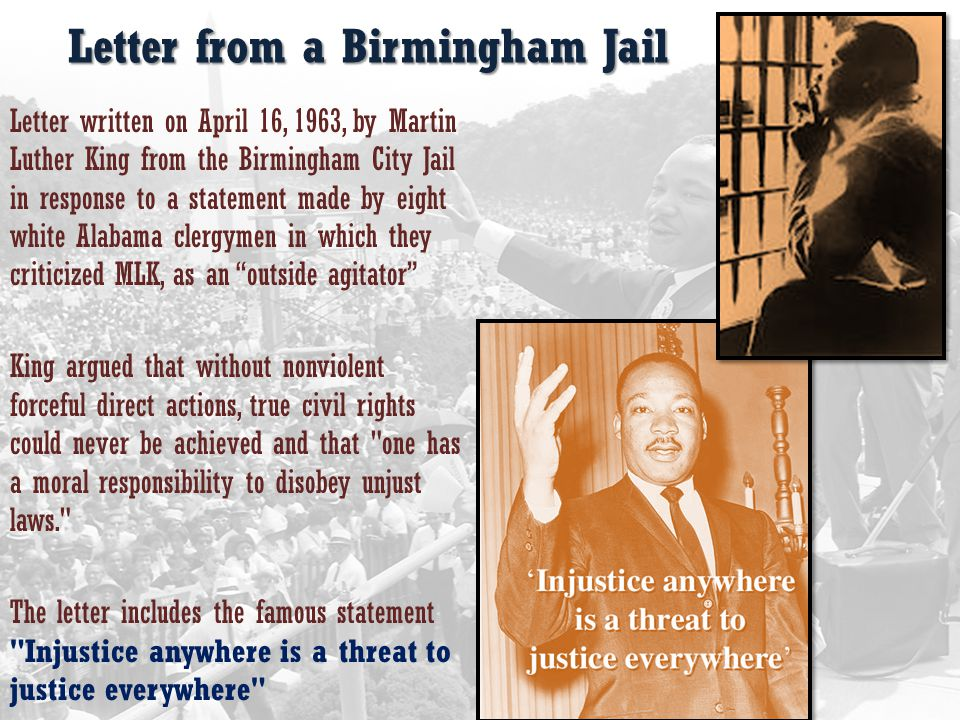 Letter from a Birmingham Jail Letter written on April 16, 1963, by Martin Luther King from the Birmingham City Jail in response to a statement made by eight white Alabama clergymen in which they criticized MLK, as an outside agitator King argued that without nonviolent forceful direct actions, true civil rights could never be achieved and that one has a moral responsibility to disobey unjust laws. The letter includes the famous statement Injustice anywhere is a threat to justice everywhere
