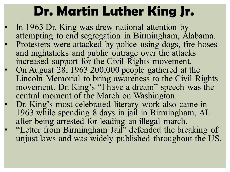 Dr. Martin Luther King Jr. In 1963 Dr. King was drew national attention by attempting to end segregation in Birmingham, Alabama. Protesters were attac