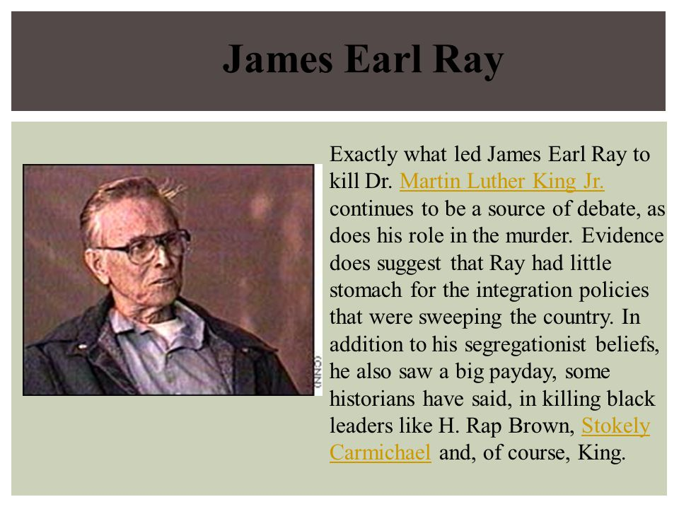 James Earl Ray Exactly what led James Earl Ray to kill Dr. Martin Luther King Jr. continues to be a source of debate, as does his role in the murder.