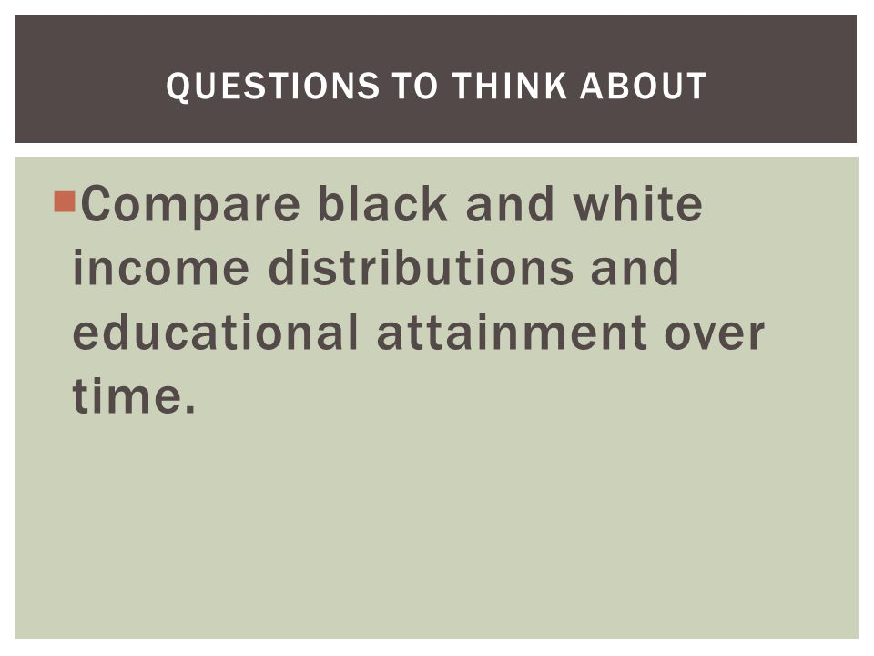 QUESTIONS TO THINK ABOUT  Compare black and white income distributions and educational attainment over time.