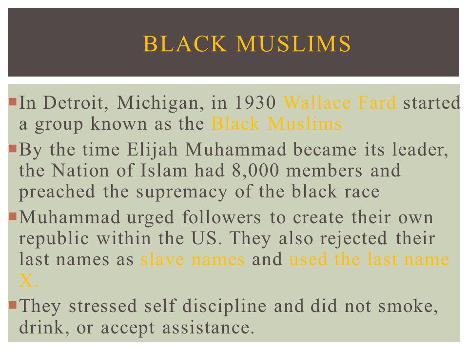 In Detroit, Michigan, in 1930 Wallace Fard started a group known as the Black Muslims  By the time Elijah Muhammad became its leader, the Nation of