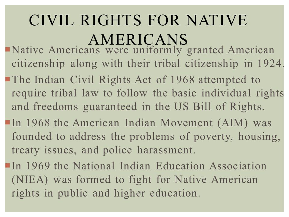 CIVIL RIGHTS FOR NATIVE AMERICANS  Native Americans were uniformly granted American citizenship along with their tribal citizenship in 1924.  The In