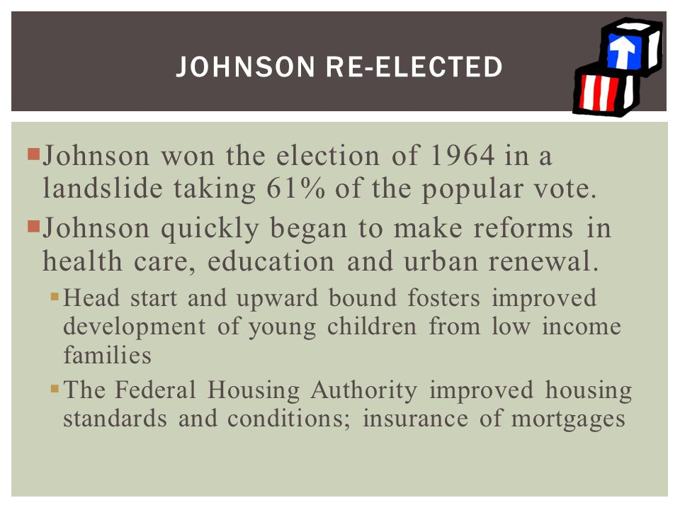  Johnson won the election of 1964 in a landslide taking 61% of the popular vote.  Johnson quickly began to make reforms in health care, education an