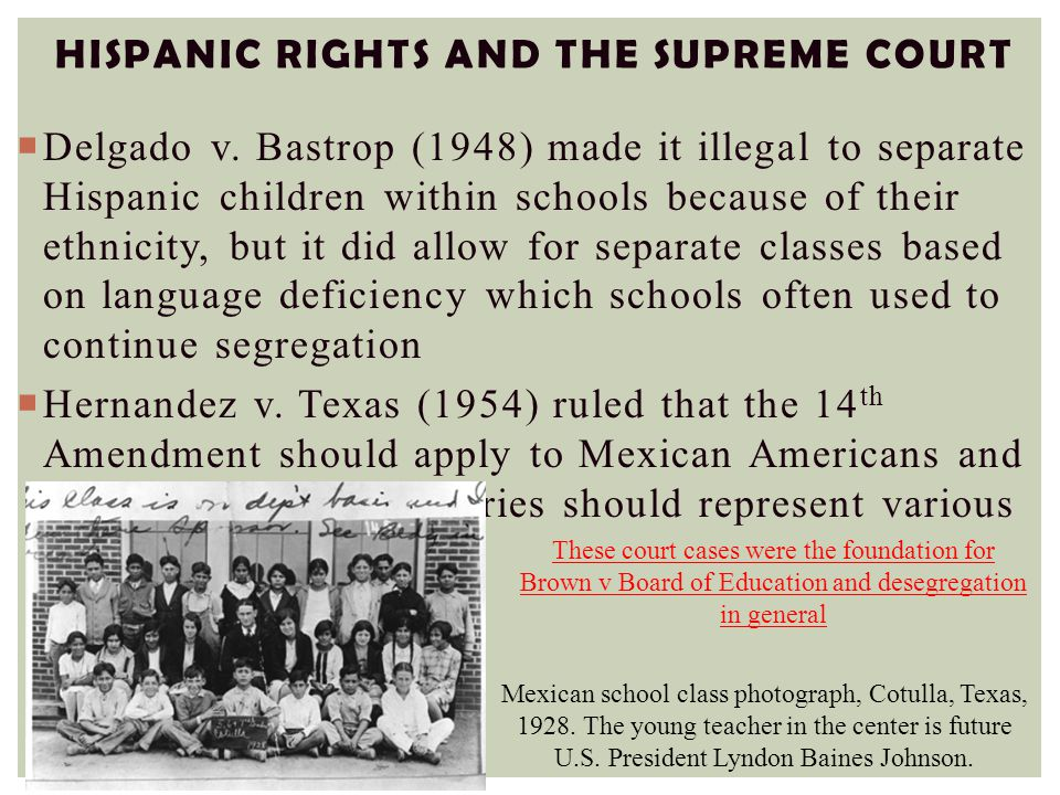 HISPANIC RIGHTS AND THE SUPREME COURT  Delgado v. Bastrop (1948) made it illegal to separate Hispanic children within schools because of their ethnic