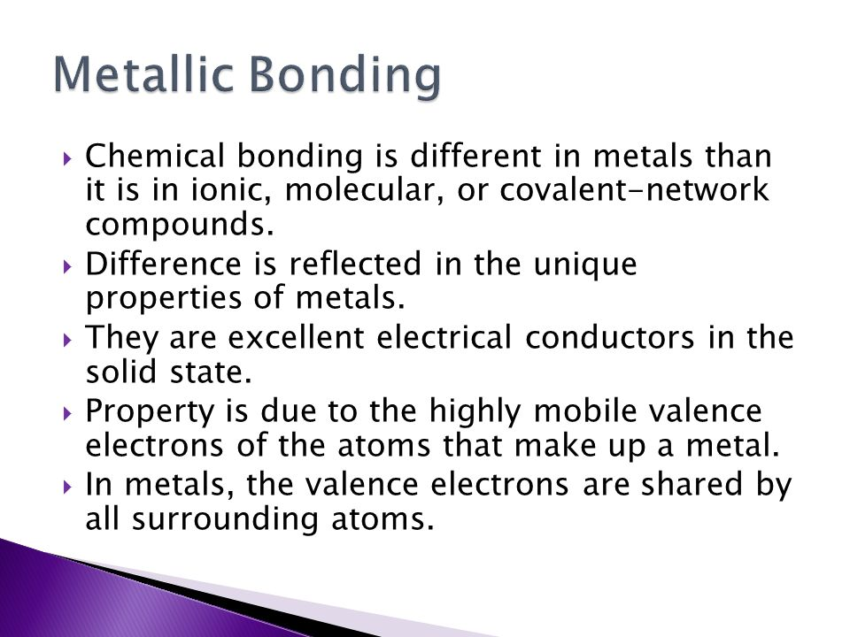  Chemical bonding is different in metals than it is in ionic, molecular, or covalent-network compounds.  Difference is reflected in the unique prope