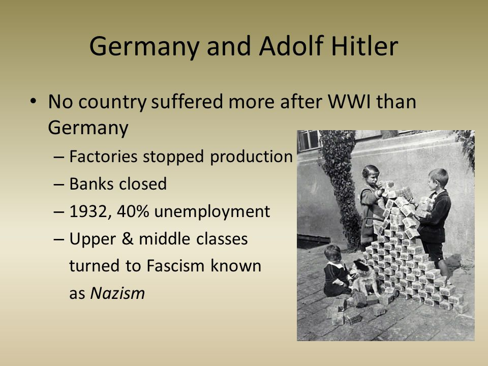 Germany and Adolf Hitler No country suffered more after WWI than Germany – Factories stopped production – Banks closed – 1932, 40% unemployment – Uppe