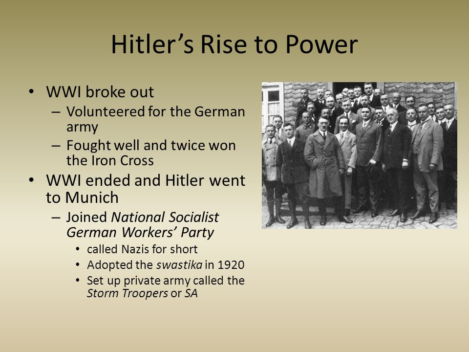 Hitler's Rise to Power WWI broke out – Volunteered for the German army – Fought well and twice won the Iron Cross WWI ended and Hitler went to Munich