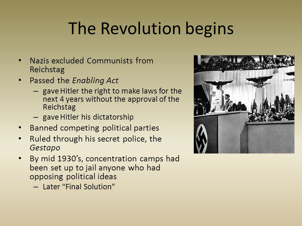 The Revolution begins Nazis excluded Communists from Reichstag Passed the Enabling Act – gave Hitler the right to make laws for the next 4 years witho
