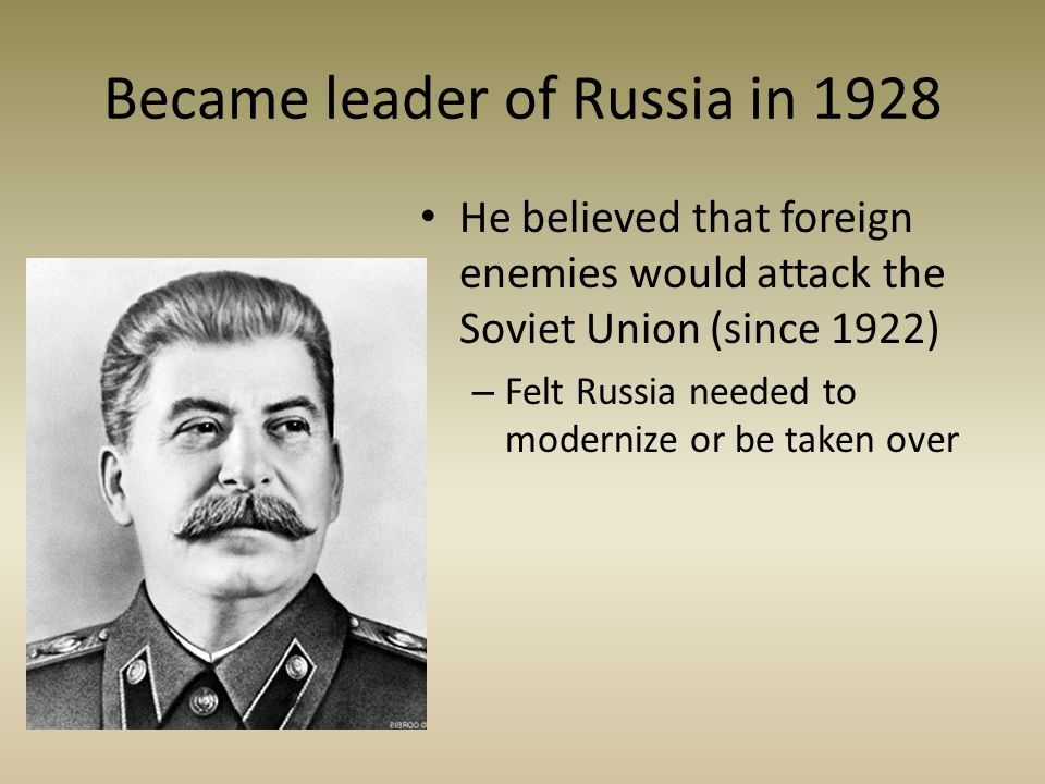 Became leader of Russia in 1928 He believed that foreign enemies would attack the Soviet Union (since 1922) – Felt Russia needed to modernize or be ta
