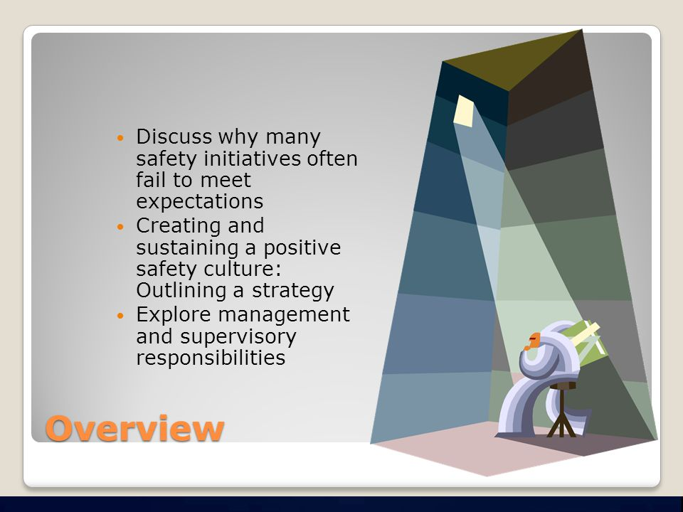 Overview Discuss why many safety initiatives often fail to meet expectations Creating and sustaining a positive safety culture: Outlining a strategy Explore management and supervisory responsibilities
