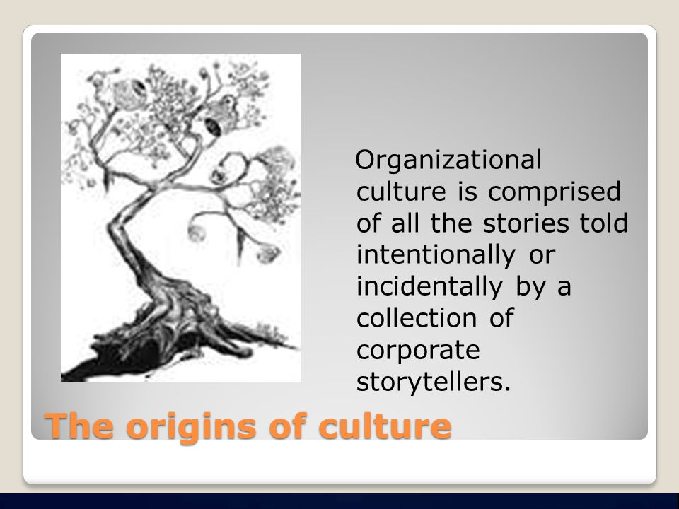The origins of culture Organizational culture is comprised of all the stories told intentionally or incidentally by a collection of corporate storytellers.