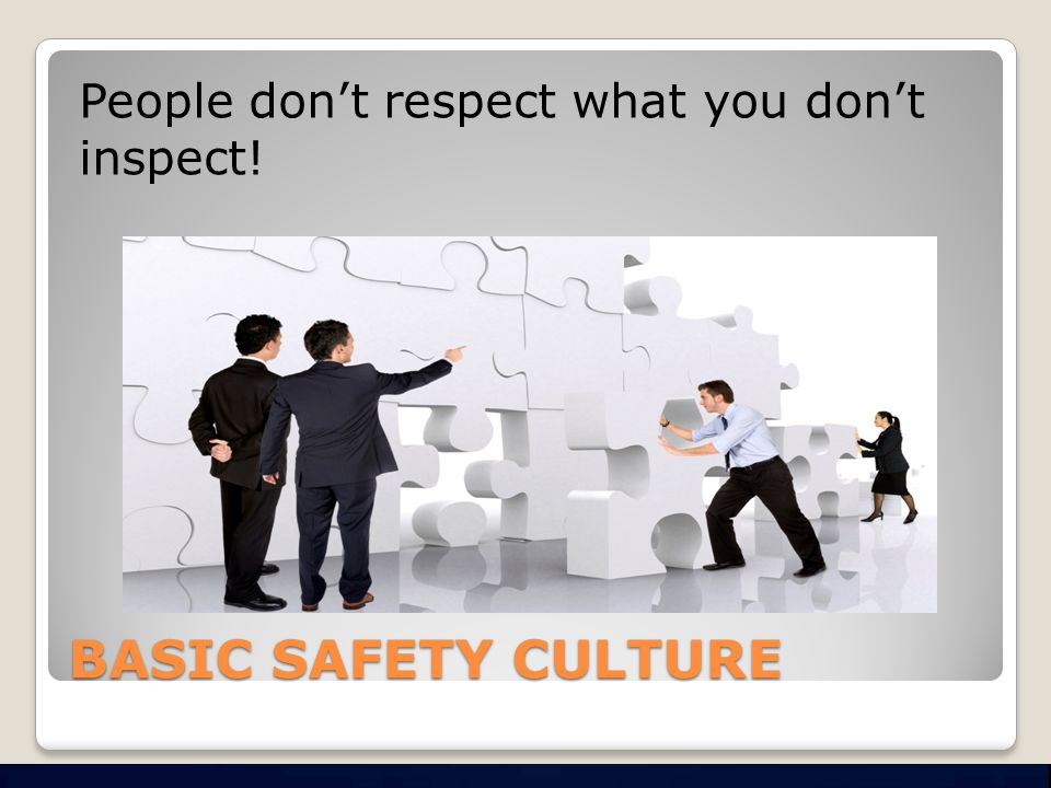 BASIC SAFETY CULTURE People don't respect what you don't inspect!
