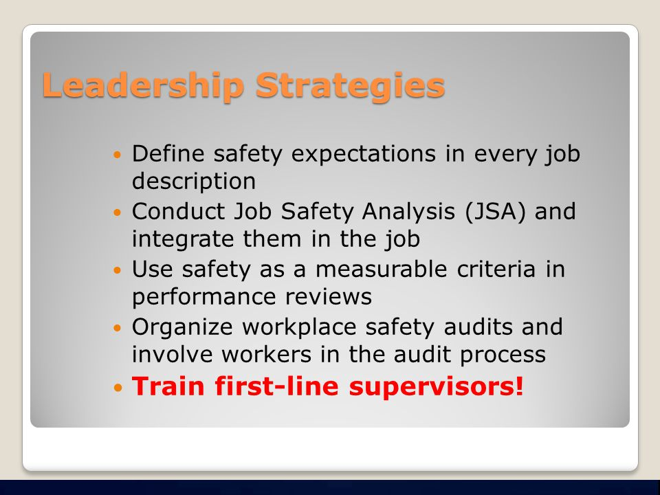 Leadership Strategies Define safety expectations in every job description Conduct Job Safety Analysis (JSA) and integrate them in the job Use safety as a measurable criteria in performance reviews Organize workplace safety audits and involve workers in the audit process Train first-line supervisors!