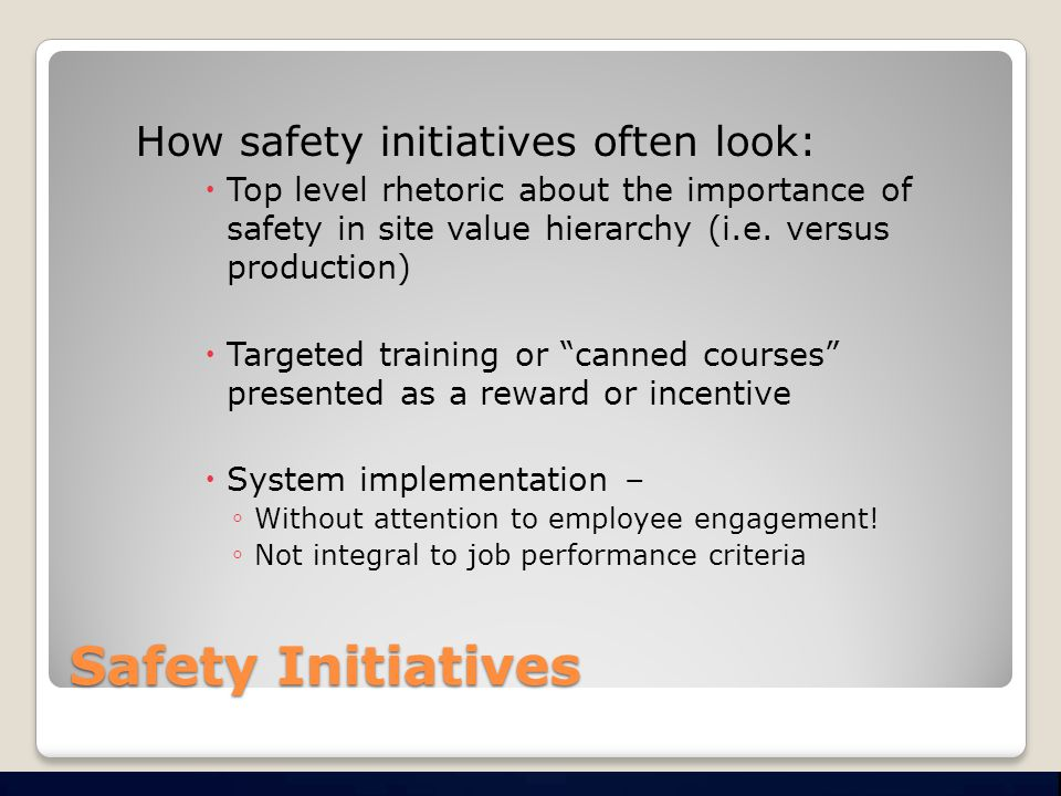 Safety Initiatives How safety initiatives often look:  Top level rhetoric about the importance of safety in site value hierarchy (i.e.