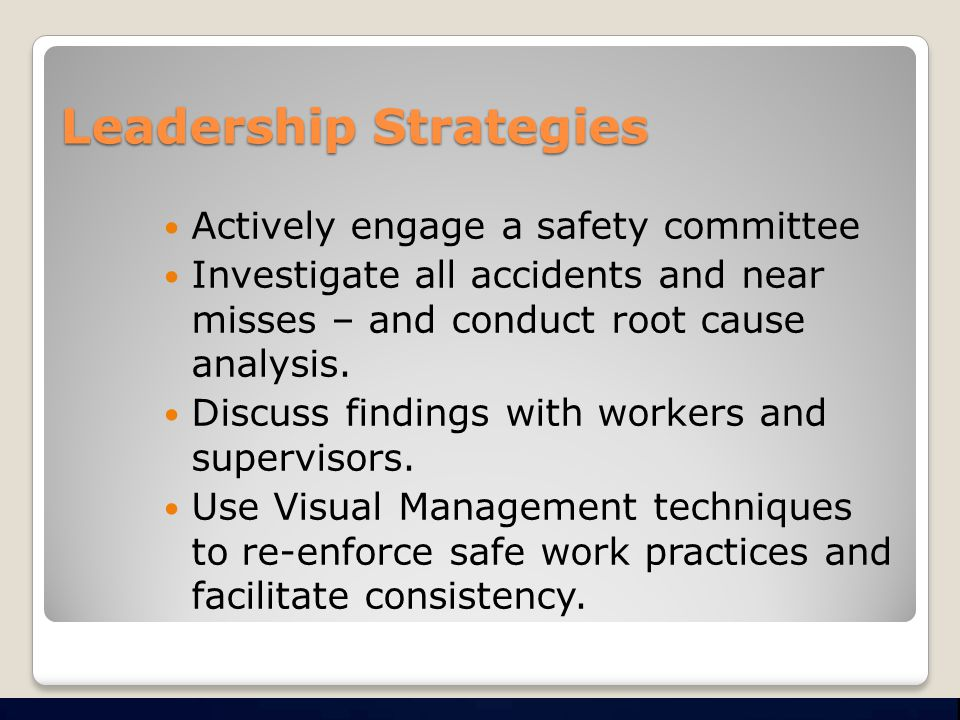 Leadership Strategies Actively engage a safety committee Investigate all accidents and near misses – and conduct root cause analysis.