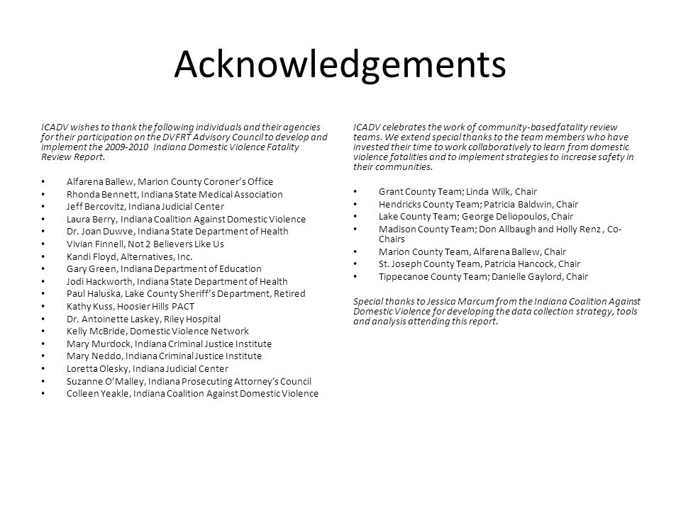 Acknowledgements ICADV wishes to thank the following individuals and their agencies for their participation on the DVFRT Advisory Council to develop and implement the 2009-2010 Indiana Domestic Violence Fatality Review Report.