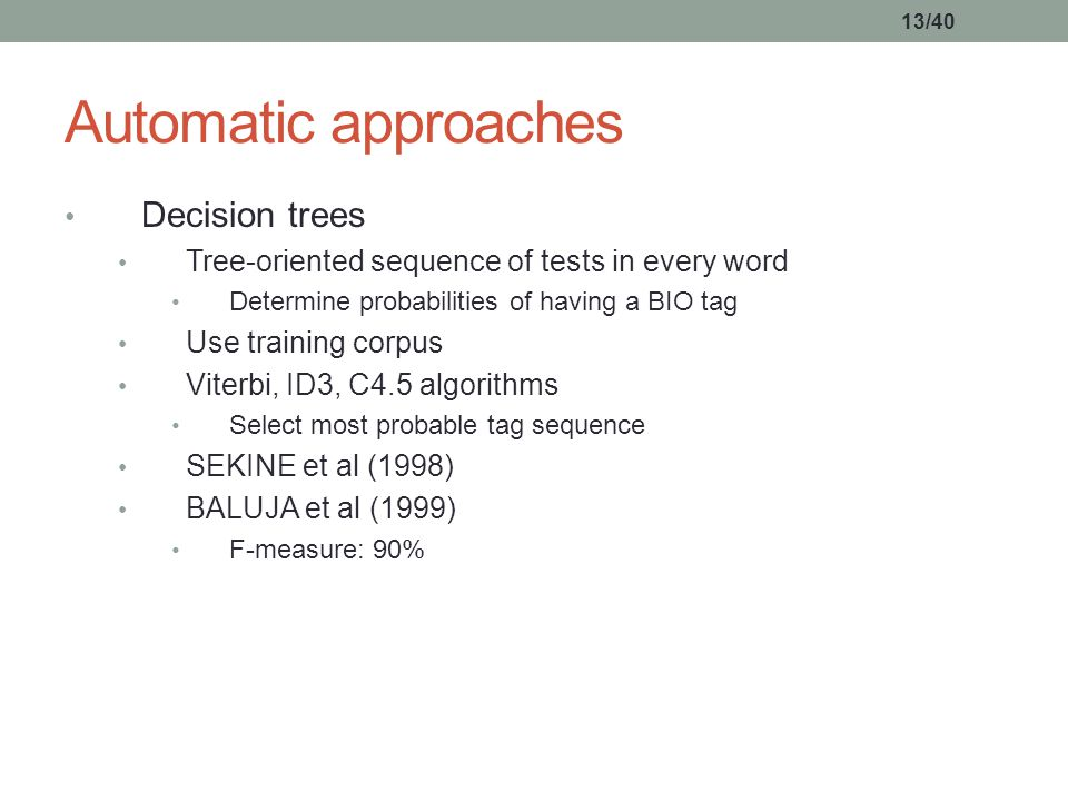 13/40 Decision trees Tree-oriented sequence of tests in every word Determine probabilities of having a BIO tag Use training corpus Viterbi, ID3, C4.5