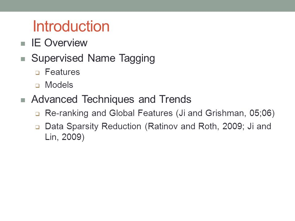 Introduction IE Overview Supervised Name Tagging  Features  Models Advanced Techniques and Trends  Re-ranking and Global Features (Ji and Grishman, 05;06)  Data Sparsity Reduction (Ratinov and Roth, 2009; Ji and Lin, 2009)